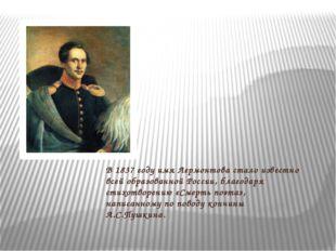 В 1837 году имя Лермонтова стало известно всей образованной России, благодаря