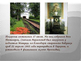 Похороны состоялись 17 июля. На них собрался весь Пятигорск. Сначала Лермонто