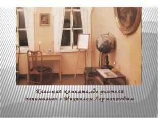 Классная комната,где учителя занимались с Михаилом Лермонтовым