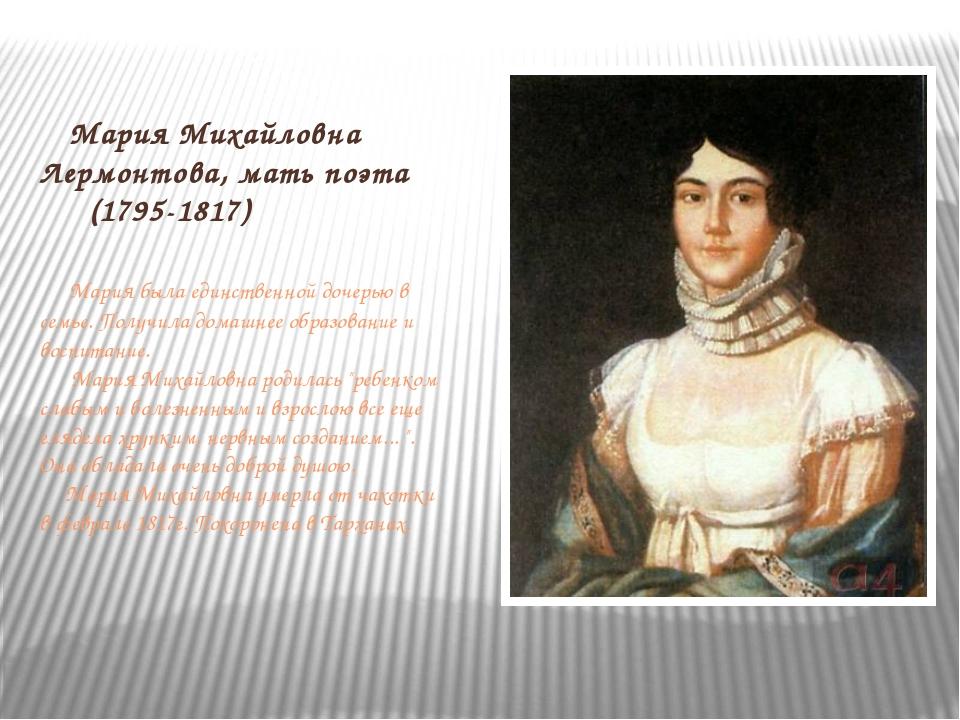 Мария Михайловна Лермонтова, мать поэта (1795-1817) Мария была единственной...