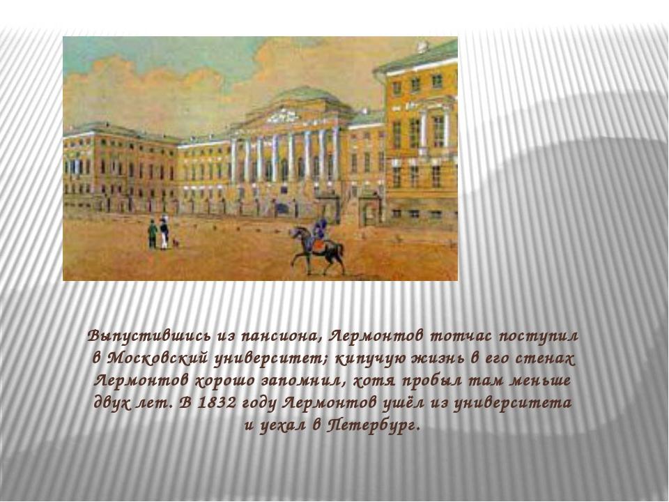 Выпустившись из пансиона, Лермонтов тотчас поступил в Московский университет;...