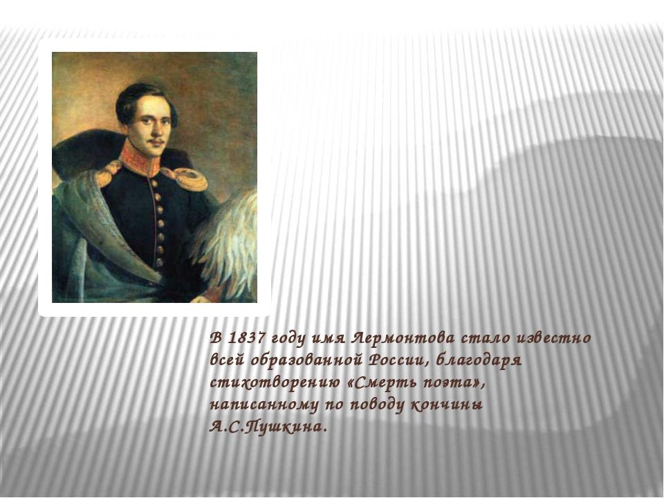 В 1837 году имя Лермонтова стало известно всей образованной России, благодаря...