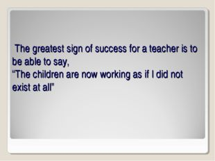 """The greatest sign of success for a teacher is to be able to say, """"The childr"""
