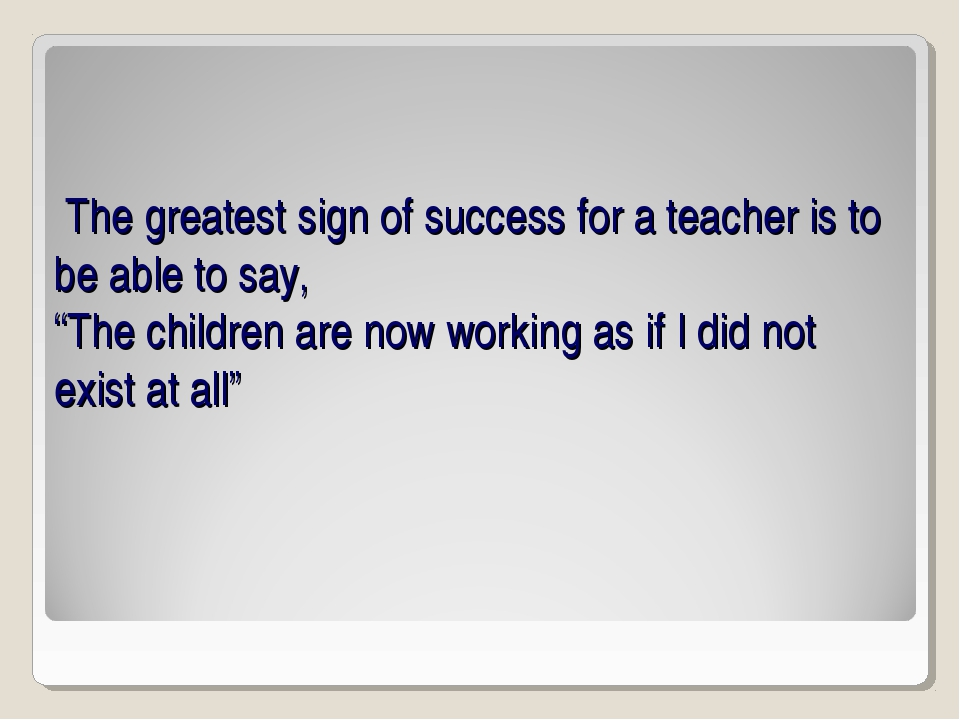 "The greatest sign of success for a teacher is to be able to say, ""The childr..."