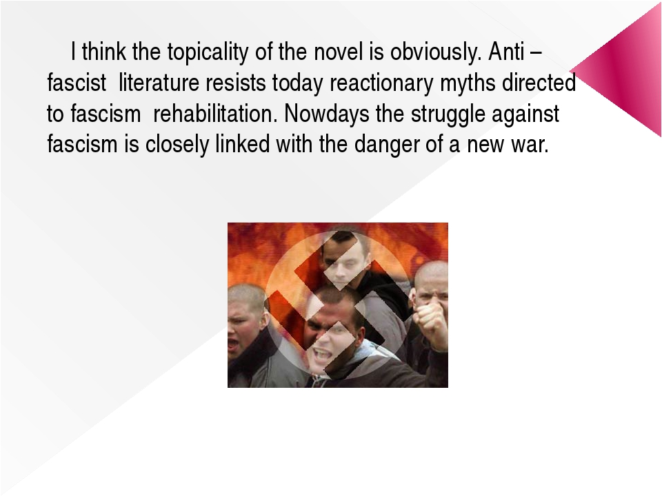 I think the topicality of the novel is obviously. Anti – fascist literature...