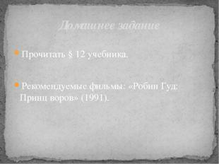 Прочитать § 12 учебника. Рекомендуемые фильмы: «Робин Гуд: Принц воров» (199