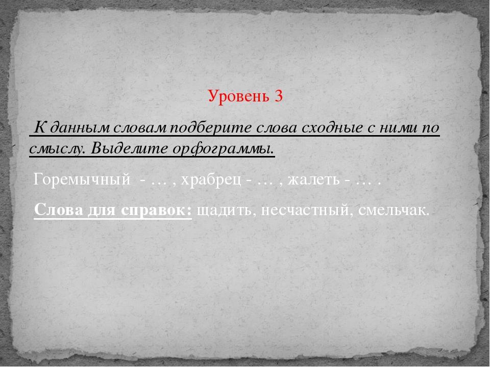 Уровень 3 К данным словам подберите слова сходные с ними по смыслу. Выделите...