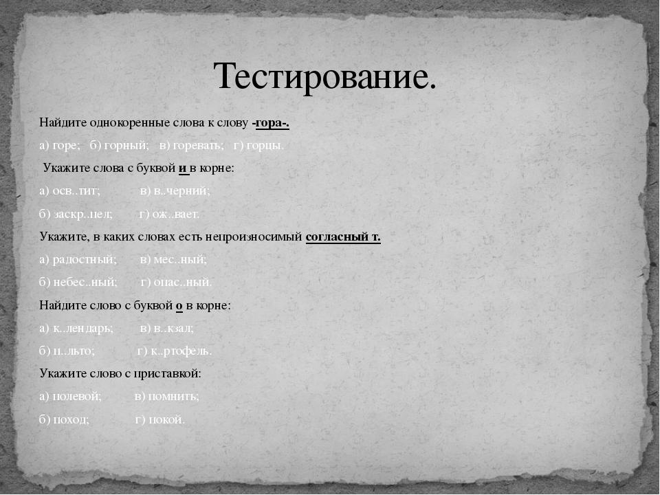 Найдите однокоренные слова к слову -гора-. а) горе; б) горный; в) горевать; г...