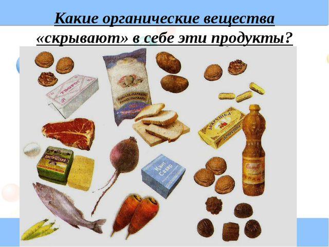 Какие органические вещества «скрывают» в себе эти продукты?