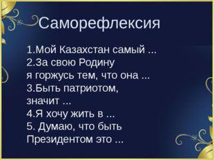 Саморефлексия 1.Мой Казахстан самый ... 2.За свою Родину ягоржусь тем, что