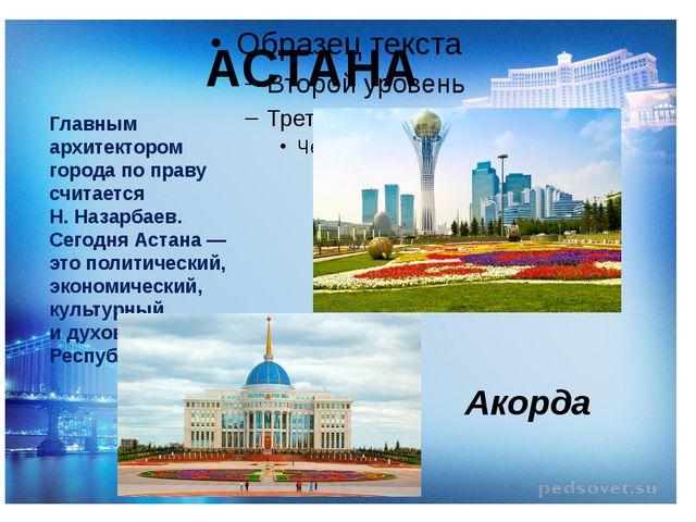 АСТАНА Главным архитектором города поправу считается Н.Назарбаев. Сегодня...