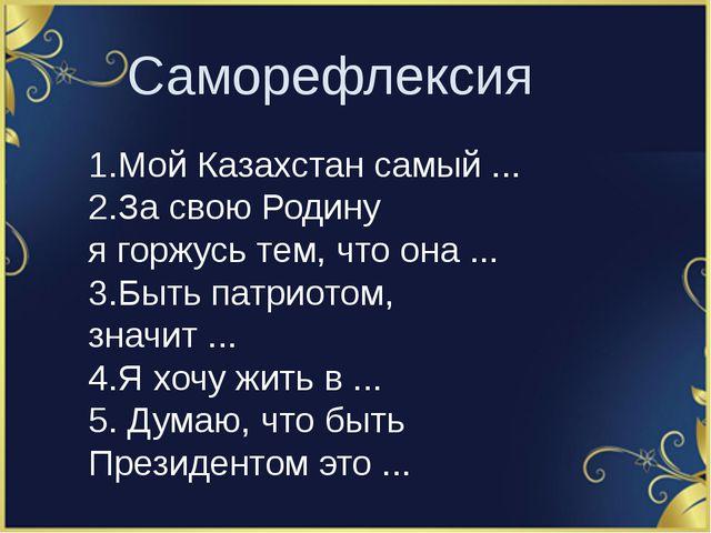 Саморефлексия 1.Мой Казахстан самый ... 2.За свою Родину ягоржусь тем, что...