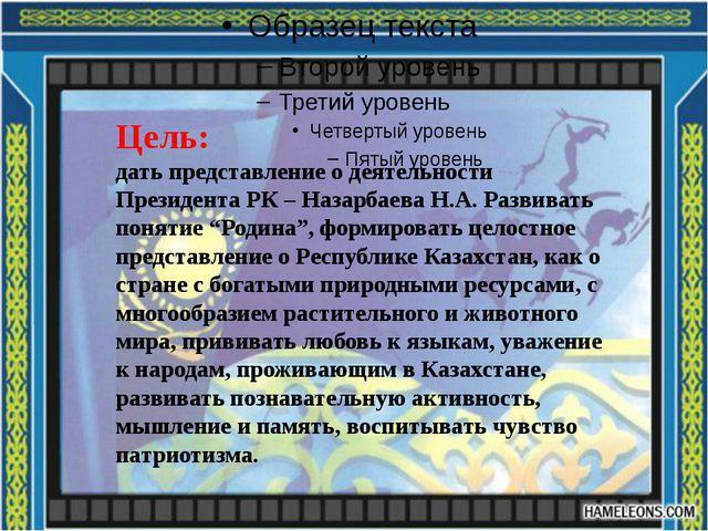 Цель: дать представление о деятельности Президента РК – Назарбаева Н.А. Разв...