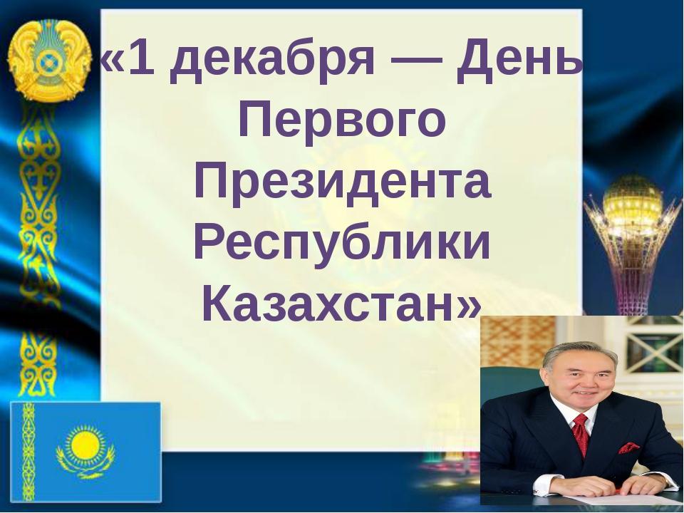 «1 декабря — День Первого Президента Республики Казахстан»