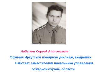 Чебыкин Сергей Анатольевич Окончил Иркутское пожарное училище, академию. Раб
