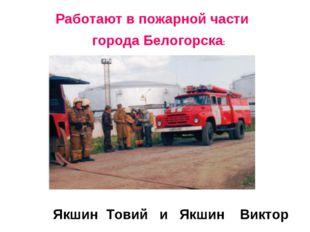 Работают в пожарной части города Белогорска: Якшин Товий и Якшин Виктор