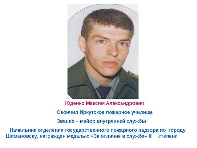 Юденко Максим Александрович Окончил Иркутское пожарное училище Звание – майо...