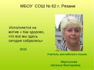 МБОУ СОШ № 62 г. Рязани Учитель английского языка Мартынова Наталья Викторов