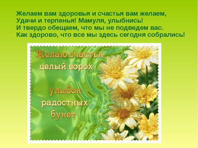 Желаем вам здоровья и счастья вам желаем, Удачи и терпенья! Мамуля, улыбнись...