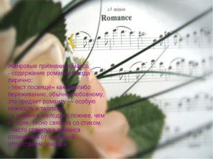 Жанровые признаки романса: - содержание романса всегда лирично; - текст посвя