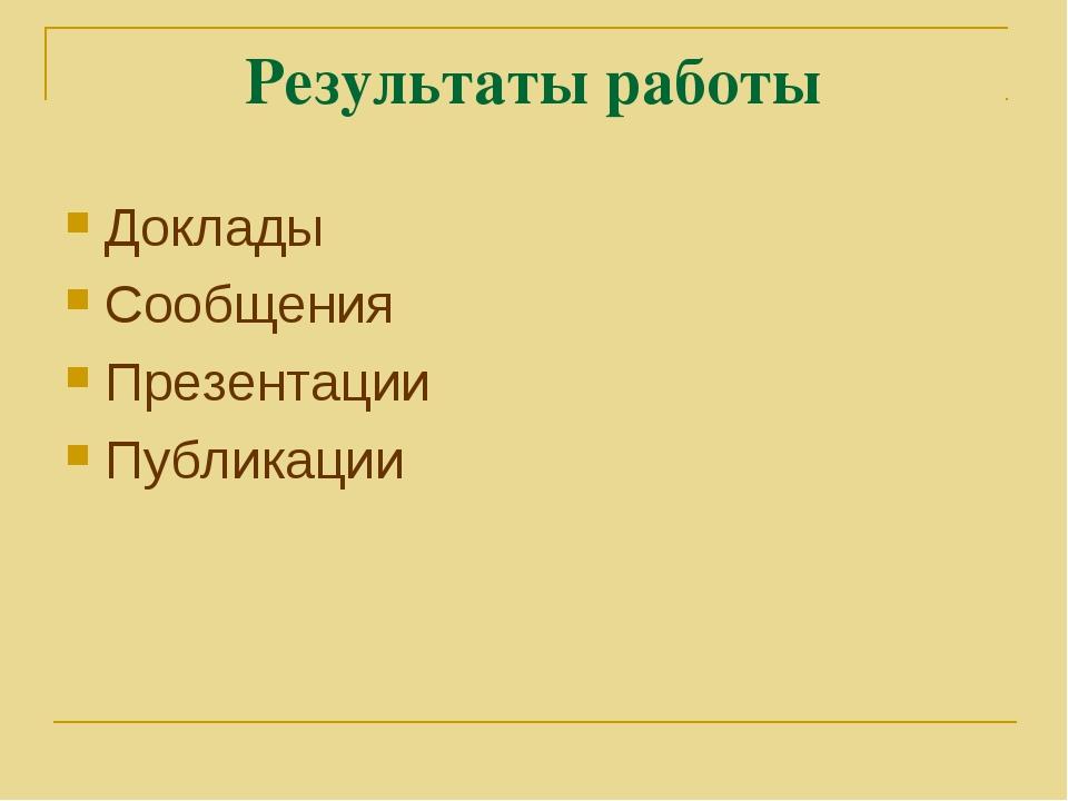 Результаты работы Доклады Сообщения Презентации Публикации