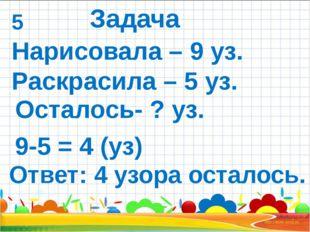 Нарисовала – 9 уз. Раскрасила – 5 уз. Ответ: 4 узора осталось. 9-5 = 4 (уз)