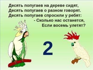 Десять попугаев на дереве сидят, Десять попугаев о разном говорят. Десять по