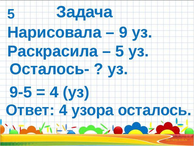 Нарисовала – 9 уз. Раскрасила – 5 уз. Ответ: 4 узора осталось. 9-5 = 4 (уз)...