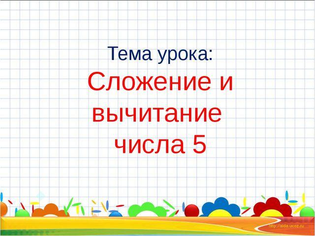Тема урока: Сложение и вычитание числа 5