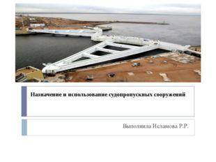 Назначение и использование судопропускных сооружений Выполнила Исламова Р.Р.