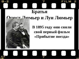 Братья Огюст Люмьер и Луи Люмьер В 1895 году они сняли свой первый фильм «Пр