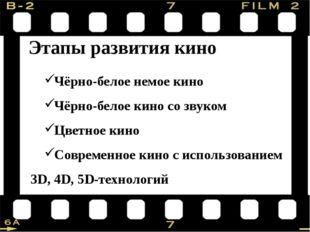 Этапы развития кино Чёрно-белое немое кино Чёрно-белое кино со звуком Цветно