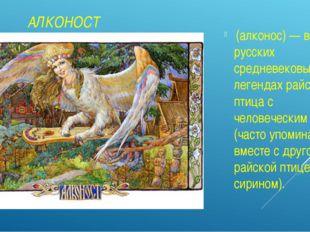 АЛКОНОСТ (алконос) — в русских средневековых легендах райская птица с челове