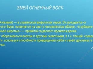 ЗМЕЙ ОГНЕННЫЙ ВОЛК (Вук Огнезмий) — в славянской мифологии герой. Он рождает