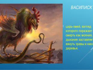 ВАСИЛИСК царь-змей, взгляд которого поражает на смерть как молния, а дыхание