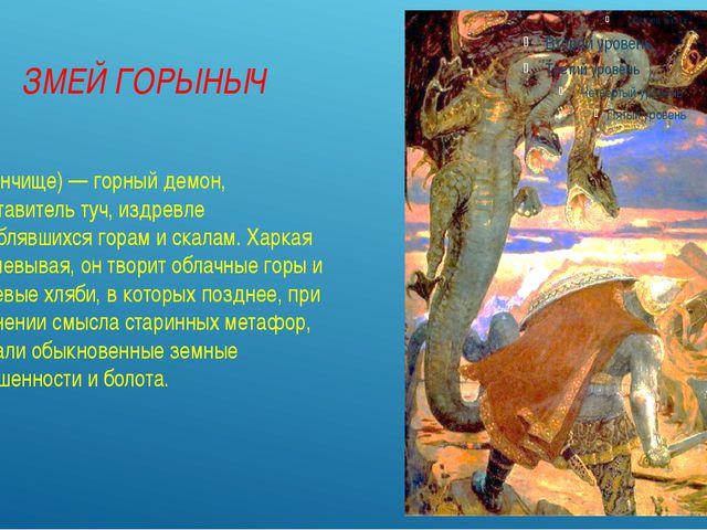 ЗМЕЙ ГОРЫНЫЧ (Горынчище) — горный демон, представитель туч, издревле уподобл...