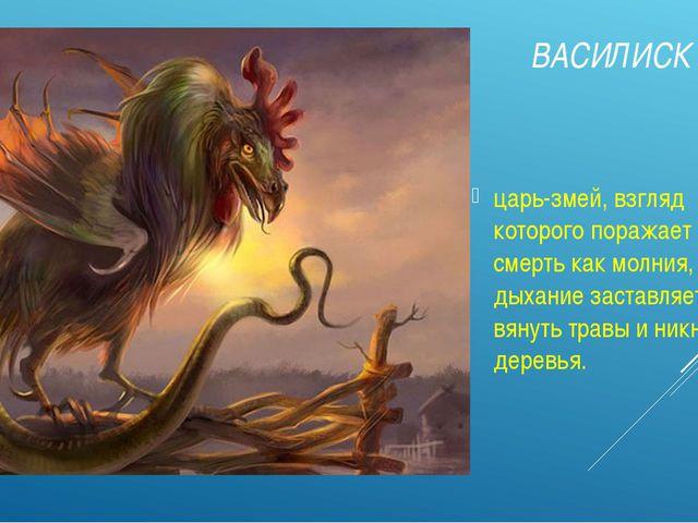 ВАСИЛИСК царь-змей, взгляд которого поражает на смерть как молния, а дыхание...