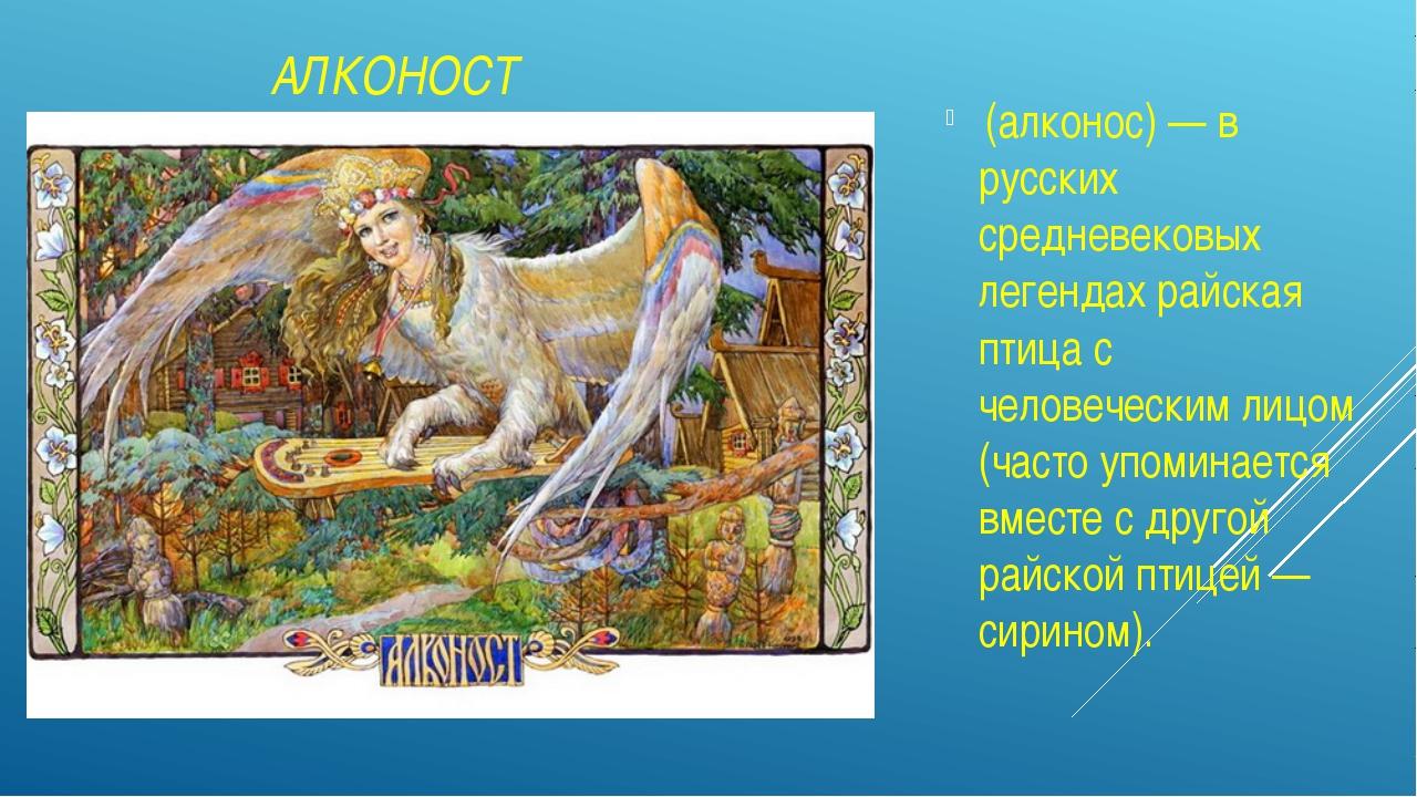 АЛКОНОСТ (алконос) — в русских средневековых легендах райская птица с челове...