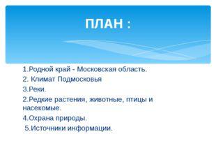 ПЛАН : 1.Родной край - Московская область. 2. Климат Подмосковья 3.Реки. 2.Ре
