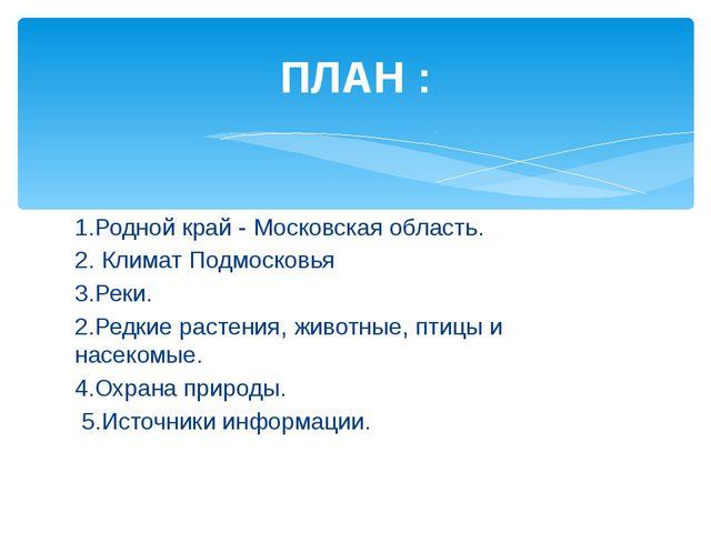 ПЛАН : 1.Родной край - Московская область. 2. Климат Подмосковья 3.Реки. 2.Ре...