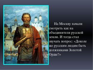 На Москву начали смотреть как на объединителя русской земли. И тогда стал зв