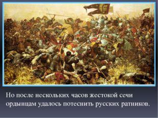 Но после нескольких часов жестокой сечи ордынцам удалось потеснить русских ра
