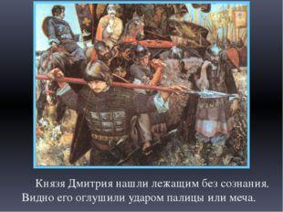 Князя Дмитрия нашли лежащим без сознания. Видно его оглушили ударом палицы и
