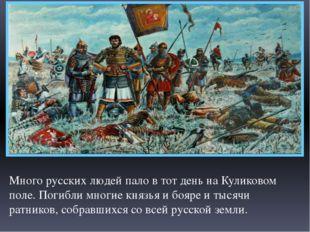 Много русских людей пало в тот день на Куликовом поле. Погибли многие князья