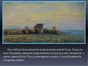 Эта победа была началом возрождения новой Руси. Сюда на поле Куликово пришли