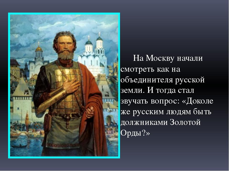 На Москву начали смотреть как на объединителя русской земли. И тогда стал зв...