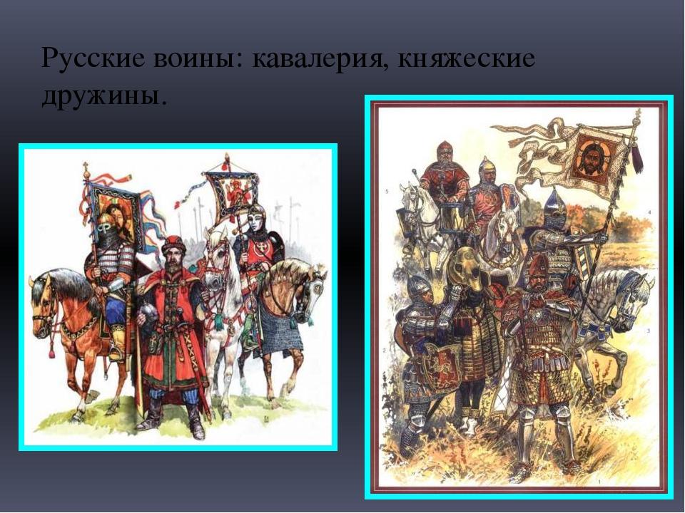 Русские воины: кавалерия, княжеские дружины.