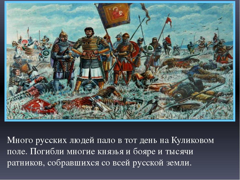 Много русских людей пало в тот день на Куликовом поле. Погибли многие князья...