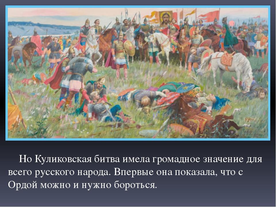 Но Куликовская битва имела громадное значение для всего русского народа. Впе...