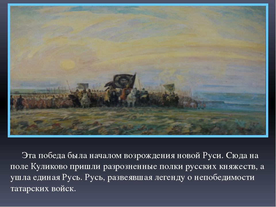 Эта победа была началом возрождения новой Руси. Сюда на поле Куликово пришли...